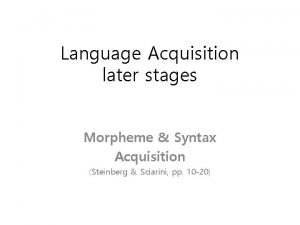 Language Acquisition later stages Morpheme Syntax Acquisition Steinberg