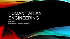 HUMANITARIAN ENGINEERING Neil Greet Collaborative Outcomes Australia THE