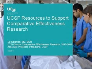 UCSF Resources to Support Comparative Effectiveness Research Liz