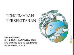 PENCEMARAN PERSEKITARAN Disediakan oleh Dr Hj ABDUL LATIF
