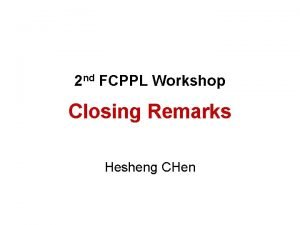 2 nd FCPPL Workshop Closing Remarks Hesheng CHen