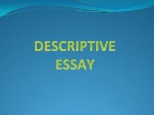 DESCRIPTIVE ESSAY 1 What is a Descriptive Essay