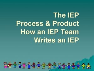The IEP Process Product How an IEP Team