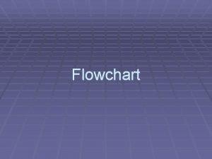 Flowchart Pendahuluan Flowchart adalah penggambaran secara grafik dari