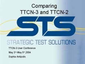Comparing TTCN3 and TTCN2 TTCN3 User Conference May
