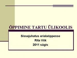 PPIMINE TARTU LIKOOLIS Sissejuhatus erialappesse Rita Viik 2011