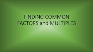 FINDING COMMON FACTORS and MULTIPLES MULTIPLES The product
