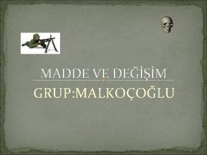 MADDE VE DEM GRUP MALKOOLU Madde Nedir Madde