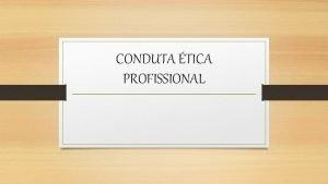 CONDUTA TICA PROFISSIONAL Conduta tica tica como sinnimo