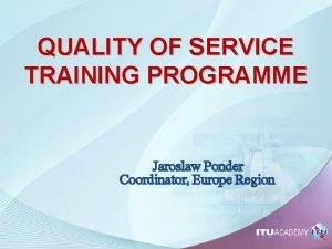 QUALITY OF SERVICE TRAINING PROGRAMME Jaroslaw Ponder Coordinator