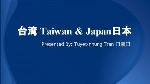 Taiwan Japan Presented By Tuyetnhung Tran President Taiwan