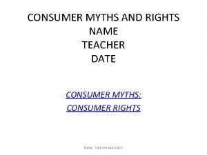 CONSUMER MYTHS AND RIGHTS NAME TEACHER DATE CONSUMER