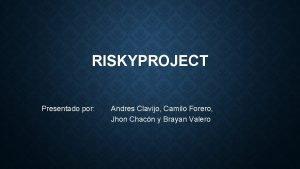 RISKYPROJECT Presentado por Andres Clavijo Camilo Forero Jhon