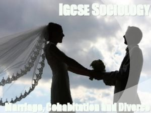 IGCSE SOCIOLOGY Marriage Cohabitation and Divorce INTRODUCTION In