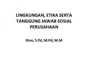 LINGKUNGAN ETIKA SERTA TANGGUNG JAWAB SOSIAL PERUSAHAAN Rino