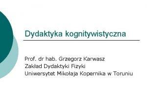 Dydaktyka kognitywistyczna Prof dr hab Grzegorz Karwasz Zakad