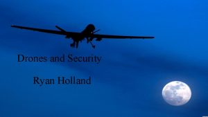 Drones and Security Ryan Holland What are drones