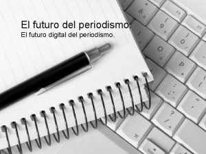 El futuro del periodismo El futuro digital del