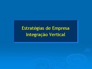 Estratgias de Empresa Integrao Vertical Integrao Vertical A