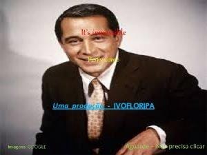Its impossible Perry como Uma produo IVOFLORIPA Imagens