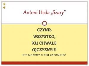 Antoni Heda Szary CZYNI WSZYSTKO KU CHWALE OJCZYZNY