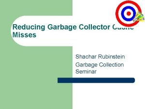 Reducing Garbage Collector Cache Misses Shachar Rubinstein Garbage