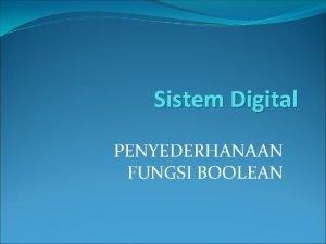 Sistem Digital PENYEDERHANAAN FUNGSI BOOLEAN Penyederhanaan Fungsi Boolean