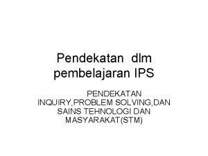 Pendekatan dlm pembelajaran IPS PENDEKATAN INQUIRY PROBLEM SOLVING