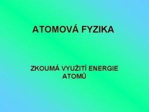ATOMOV FYZIKA ZKOUM VYUIT ENERGIE ATOM ATOM ATOM