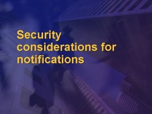 Security considerations for notifications Issues v Security needsthreats