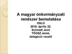 A magyar nkormnyzati rendszer bemutatsa OSLO 2015 prilis