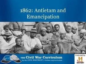 1862 Antietam and Emancipation Emancipation The act of