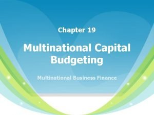 Chapter 19 Multinational Capital Budgeting Multinational Business Finance
