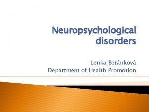 Neuropsychological disorders Lenka Bernkov Department of Health Promotion