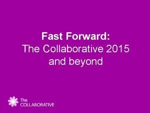 Fast Forward The Collaborative 2015 and beyond Fast