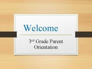 Welcome 3 rd Grade Parent Orientation Third Grade