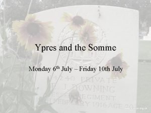 Ypres and the Somme Monday 6 th July