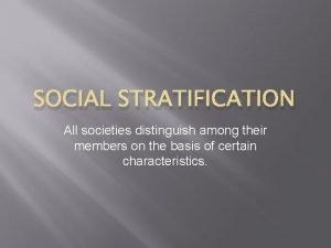 SOCIAL STRATIFICATION All societies distinguish among their members
