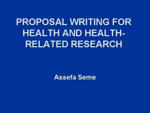 PROPOSAL WRITING FOR HEALTH AND HEALTHRELATED RESEARCH Assefa