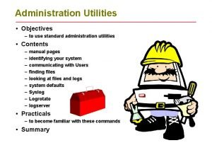 Administration Utilities Objectives to use standard administration utilities
