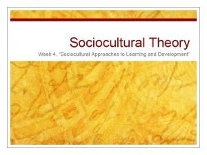 Sociocultural Theory Week 4 Sociocultural Approaches to Learning