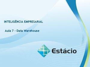 INTELIGNCIA EMPRESARIAL Aula 7 Data Warehouse INTELIGNCIA EMPRESARIAL