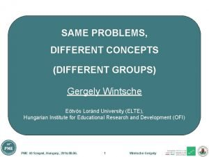 SAME PROBLEMS DIFFERENT CONCEPTS DIFFERENT GROUPS Gergely Wintsche