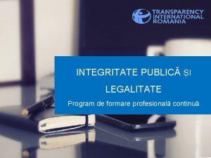 INTEGRITATE PUBLIC I LEGALITATE Program de formare profesional
