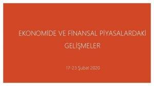 EKONOMDE VE FNANSAL PYASALARDAK GELMELER 17 23 ubat