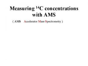 Measuring 14 C concentrations with AMS AMS Accelerator