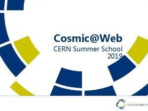 CosmicWeb CERN Summer School 2019 Astroteilchenphysik Auch Prozesse