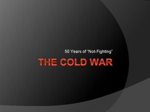 50 Years of NotFighting THE COLD WAR It