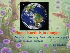 Planet Earth is in danger Nature the only