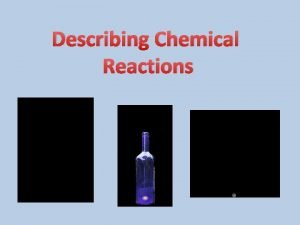 Describing Chemical Reactions Chemical Reactions A chemical reaction